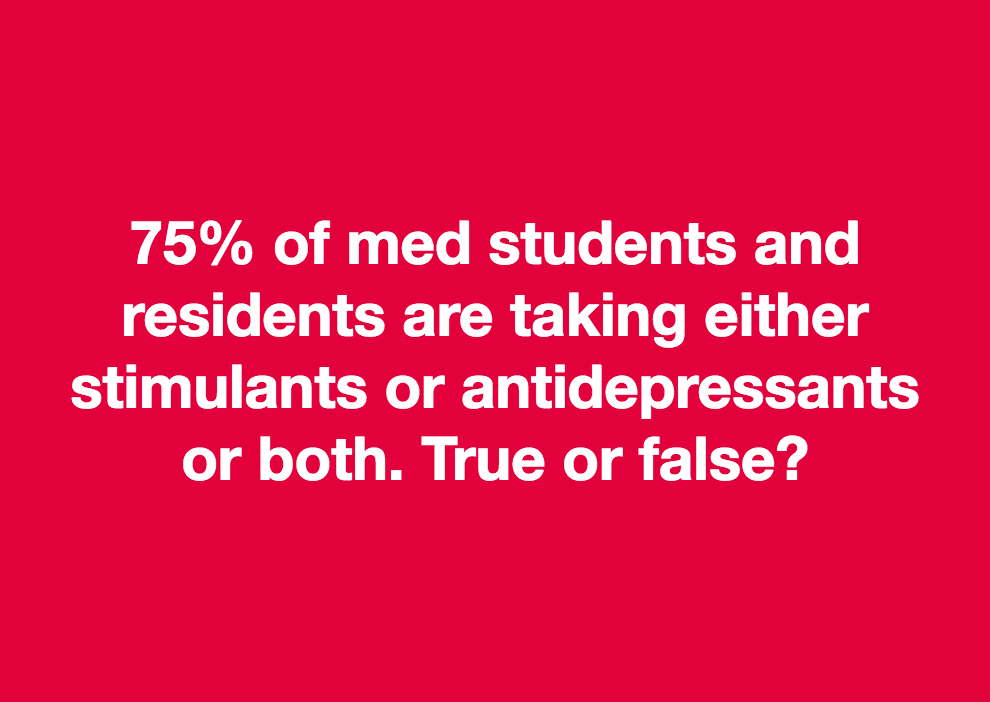75% of med students and residents are taking either stimulants or antidepressants or both. True or false